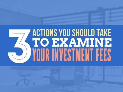 3 Actions You Should Take to Examine Your Investment Fees