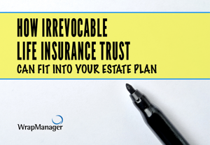 How Irrevocable Life Insurance Trust Can Fit into Your Estate Plan