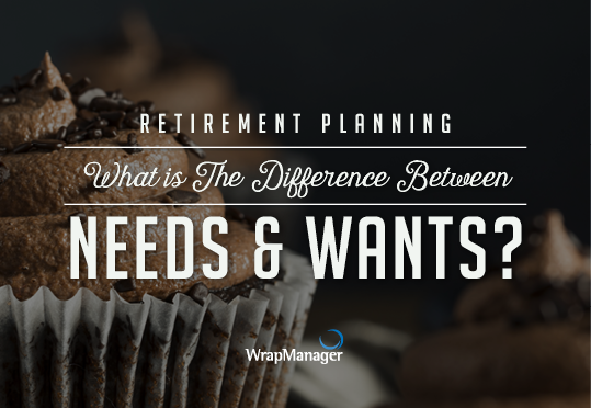 When it Comes to Retirement Planning, What's the Difference Between Needs and Wants?