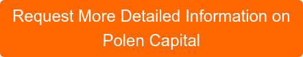 Request More Detailed Information on Polen Capital